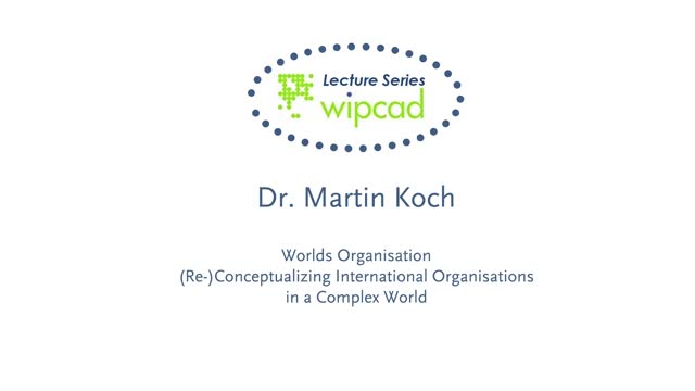 WIPCAD Lecture Series: World Organizations - (Re-)conceptualizing international organizations in a complex world